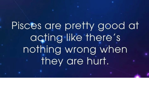 Good, Pisces, and Acting: Pisces are pretty good at  acting like there's  nothing wrong when  they are hurt