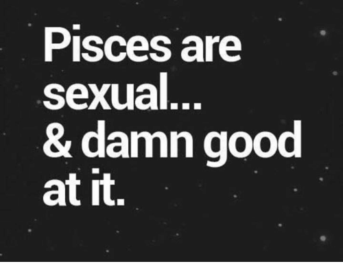 Sexualization: Pisces are  sexual  & damn good  at it.