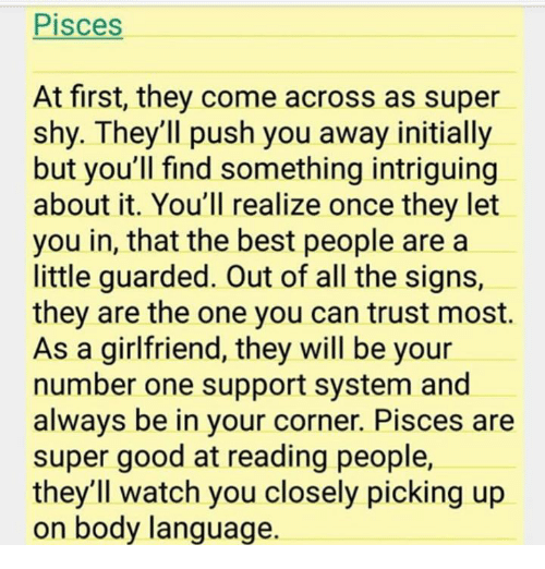 Best, Good, and Pisces: Pisces  At first, they come across as super  shy. They'll push you away initially  but you'll find something intriguing  about it. You'll realize once they let  you in, that the best people are a  little guarded. Out of all the signs,  they are the one you can trust most.  As a girlfriend, they will be your  number one support system and  always be in your corner. Pisces are  super good at reading people,  they'll watch you closely picking up  on body language.