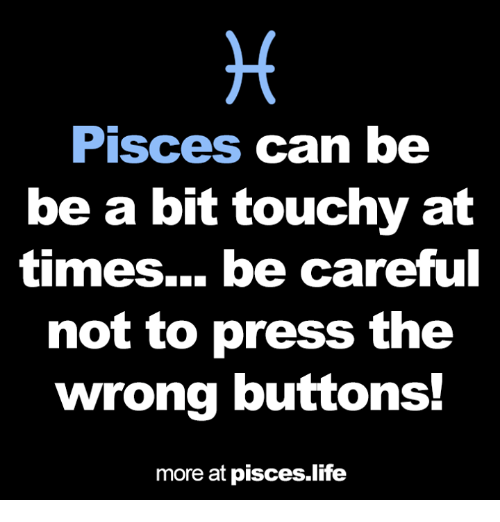 Life, Pisces, and Be Careful: Pisces can be  be a bit touchy at  times... be careful  not to press the  wrong buttons!  more at pisces.life