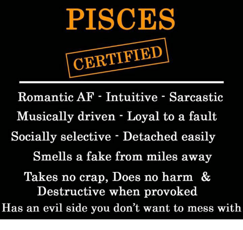 Af, Fake, and Pisces: PISCES  CERTIFIED  Romantic AF - Intuitive - Sarcastic  Musically driven - Loyal to a fault  Socially selective - Detached easily  Smells a fake from miles away  Takes no crap, Does no harm &  Destructive when provoked  Has an evil side you don't want to mess with