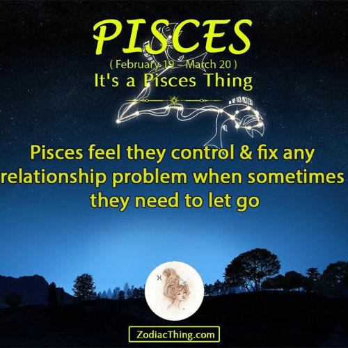 Control, Pisces, and Com: PISCES  ch 20)  ebruary19Mar  It's a Pisces Thing  Pisces feel they control & fix any  relationship problem when sometimes  they need to let go  ZodiacThing.com