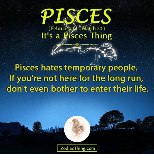 Life, Run, and Pisces: PISCES  ebruary 19- March 20)  It's a Pisces Thing  Pisces hates temporary people  If you're not here for the long run,  don't even bother to enter their life,  ZodiacThing.com
