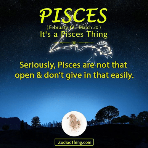 Pisces, Com, and Open: PISCES  ebruary19March 20)  It's a Pisces Thing  Seriously, Pisces are not that  open & don't give in that easily.  ZodiacThing.com