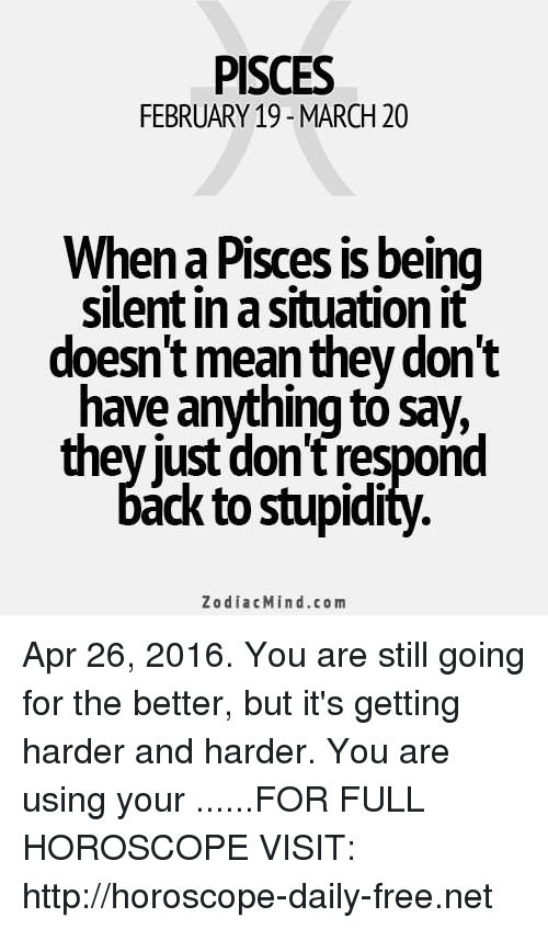 harder-and-harder: PISCES  FEBRUARY 19 MARCH 20  When a Pisces is being  silent in a situation it  doesn't mean they dont  have anything tó say,  they just dont respond  áck to stupidi  ZodiacMind.com Apr 26, 2016. You are still going for the better, but it's getting harder and harder. You are using your ......FOR FULL HOROSCOPE VISIT: http://horoscope-daily-free.net
