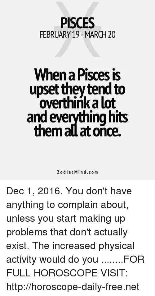 physical activity: PISCES  FEBRUARY 19-MARCH 20  When a Pisces is  upset they tend to  overthinkalot  and everything hits  them ad at once.  Zodiac Min d.com Dec 1, 2016. You don't have anything to complain about, unless you start making up problems that don't actually exist. The increased physical activity would do you   ........FOR FULL HOROSCOPE VISIT: http://horoscope-daily-free.net