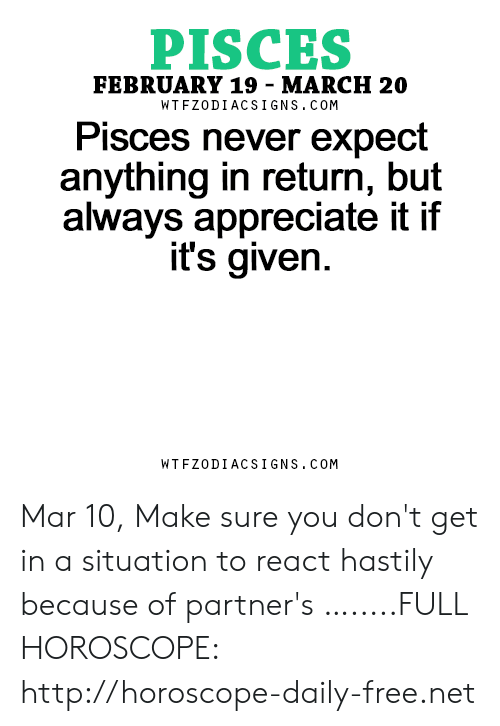 Appreciate, Free, and Horoscope: PISCES  FEBRUARY 19 -MARCH 20  WTFZODIACSIGNS. COM  Pisces never expect  anything in return, but  always appreciate it if  it's given  WTFZODIACSIGNS. COM Mar 10, Make sure you don't get in a situation to react hastily because of partner's  ….....FULL HOROSCOPE: http://horoscope-daily-free.net
