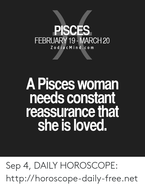 Free, Horoscope, and Http: PISCES  FEBRUARY 19-MARCH 20  ZodiacMind.com  A Pisces woman  needs constant  reassurance that  she is loved. Sep 4, DAILY HOROSCOPE: http://horoscope-daily-free.net