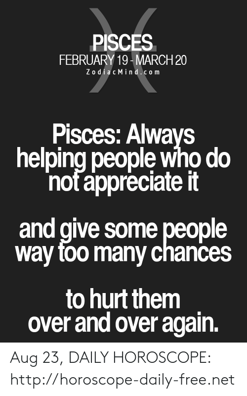 Appreciate, Free, and Horoscope: PISCES  FEBRUARY 19-MARCH 20  ZodiacMind.com  Pisces: Always  helping people who do  not appreciate it  and give some people  way foo many chances  to hurt them  over and over again. Aug 23, DAILY HOROSCOPE: http://horoscope-daily-free.net