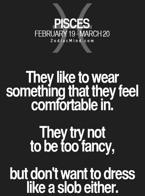 Comfortable, Dress, and Fancy: PISCES  FEBRUARY 19-MARCH 20  ZodiacMind.com  They like to wear  something that they feel  comfortable in.  They try not  to be foo fancy,  but don't want to dress  like a slob either.