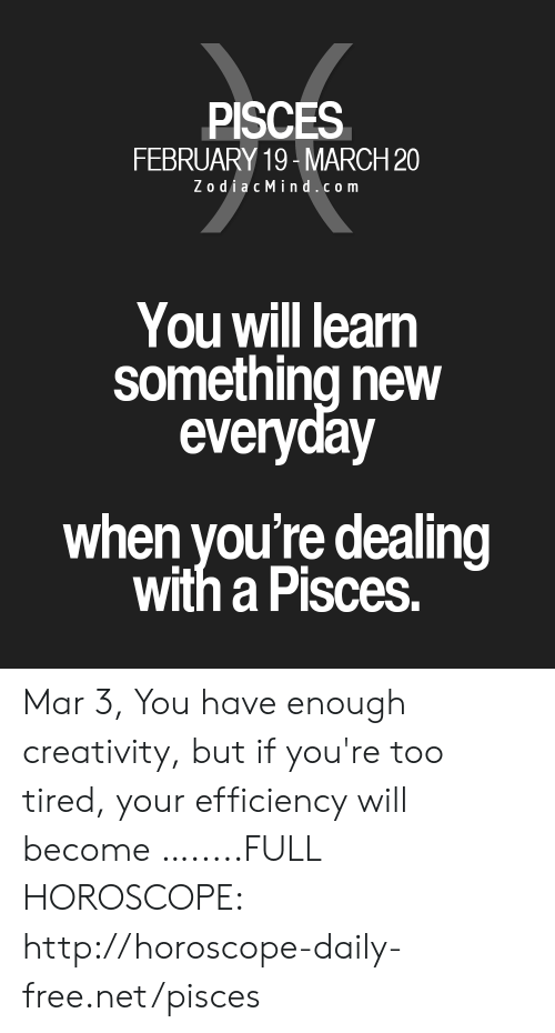 Free, Horoscope, and Http: PISCES  FEBRUARY 19- MARCH20  ZodiacMind.com  You will learn  something new  everyday  when you're dealing  with a Pisces. Mar 3, You have enough creativity, but if you're too tired, your efficiency will become ….....FULL HOROSCOPE: http://horoscope-daily-free.net/pisces