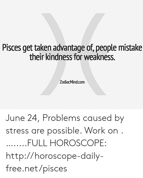 Taken, Work, and Free: Pisces get taken advantage of, people mistake  their kindness for weakness.  ZodiacMind.com June 24, Problems caused by stress are possible. Work on .….....FULL HOROSCOPE: http://horoscope-daily-free.net/pisces