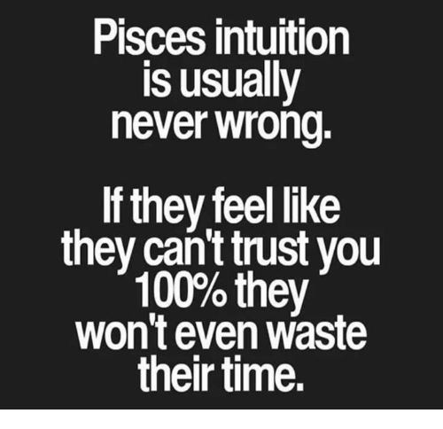 Anaconda, Pisces, and Time: Pisces intuition  is usually  hever wrond.  If they feel like  they can't trust you  100% they  won't even waste  their time.