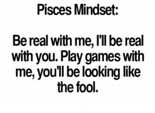 me illness: Pisces Mindset:  Be real with me, I'll be real  with you. Play games with  me, you'll be looking like  the fool.