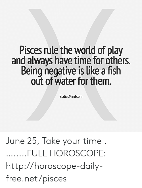 Fish, Free, and Horoscope: Pisces rule the world of play  and always have time for others.  Being negative is like a fish  out of water for them.  ZodiacMind.com June 25, Take your time .….....FULL HOROSCOPE: http://horoscope-daily-free.net/pisces