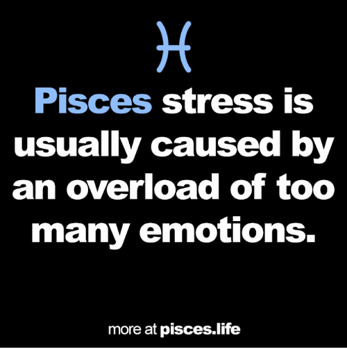 Life, Pisces, and Stress: Pisces stress is  usually caused by  an overload of too  many emotions.  more at pisces.life