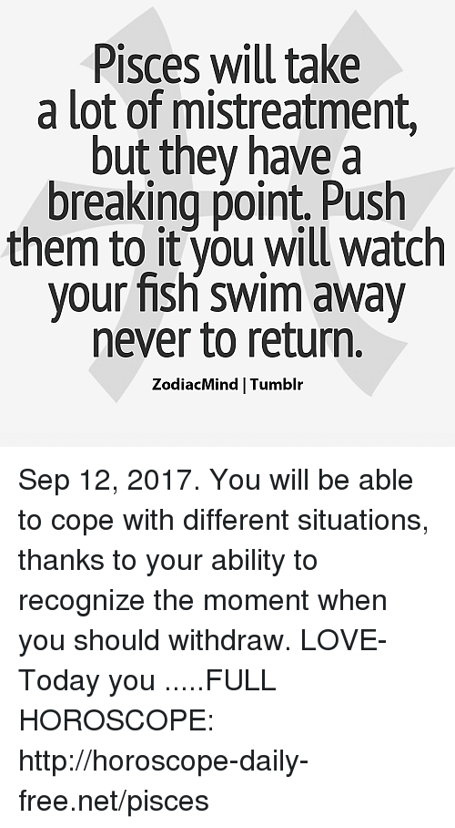 momentous: Pisces will take  a lot of mistreatment  but they have a  breaking point. Push  them to it you will watch  your fish swim away  never to return.  ZodiacMind Tumblr Sep 12, 2017. You will be able to cope with different situations, thanks to your ability to recognize the moment when you should withdraw. LOVE- Today you .....FULL HOROSCOPE: http://horoscope-daily-free.net/pisces