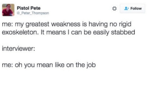 Peted: Pistol Pete  Follow  Peter Thompson  me: my greatest weakness is having no rigid  exoskeleton. It means l can be easily stabbed  interviewer:  me: oh you mean like on the job