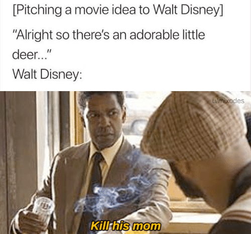 "Deer, Disney, and Movie: [Pitching a movie idea to Walt Disney]  ""Alright so there's an adorable little  deer...""  Walt Disney:  umixodes  Kill his mom"