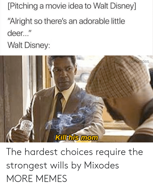 "Walt Disney: [Pitching a movie idea to Walt Disney]  ""Alright so there's an adorable little  deer...""  Walt Disney:  umixodes  Kill his mom The hardest choices require the strongest wills by Mixodes MORE MEMES"