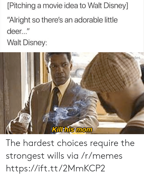 "Walt Disney: [Pitching a movie idea to Walt Disney]  ""Alright so there's an adorable little  deer...""  Walt Disney:  umixodes  Kill his mom The hardest choices require the strongest wills via /r/memes https://ift.tt/2MmKCP2"