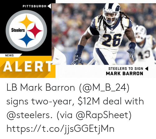 Pittsburgh: PITTSBURGH  Steelers  Rams  43  NEWS  ALER  STEELERS TO SIGN  MARK BARRON LB Mark Barron (@M_B_24) signs two-year, $12M deal with @steelers.  (via @RapSheet) https://t.co/jjsGGEtjMn