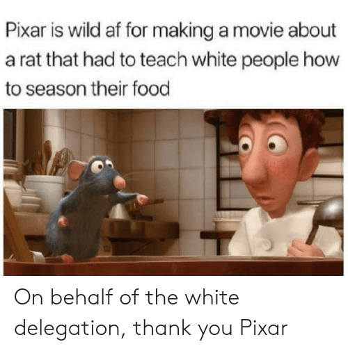 Pixar: Pixar is wild af for making a movie about  a rat that had to teach white people how  to season their food On behalf of the white delegation, thank you Pixar