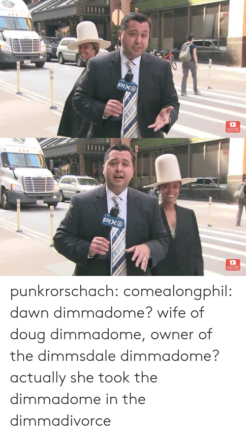 Subscribe: PIXD  SUBSCRIBE   SUBSCRIBE punkrorschach:  comealongphil: dawn dimmadome? wife of doug dimmadome, owner of the dimmsdale dimmadome?  actually she took the dimmadome in the dimmadivorce