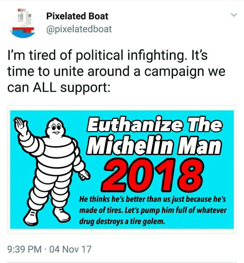 Pixelated: Pixelated Boat  @pixelatedboat  I'm tired of political infighting. It's  time to unite around a campaign we  can ALL support:  Euthanize The  Michelin Man  2018  He thinks he's better than us just because he's  made of tires. Let's pump him full of whatever  drug destroys a tire golem.  9:39 PM 04 Nov 17