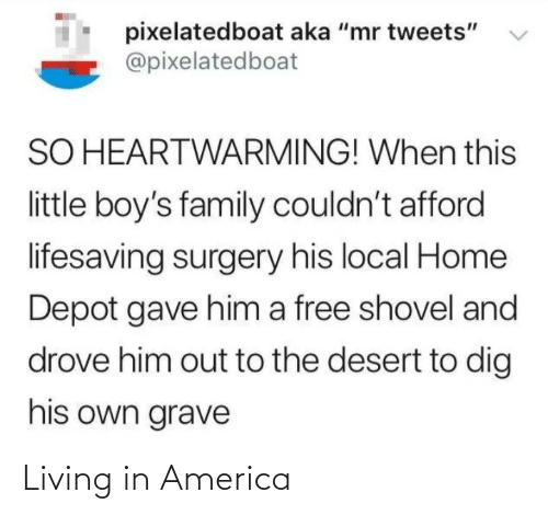 "America: pixelatedboat aka ""mr tweets""  @pixelatedboat  SO HEARTWARMING! When this  little boy's family couldn't afford  lifesaving surgery his local Home  Depot gave him a free shovel and  drove him out to the desert to dig  his own grave Living in America"