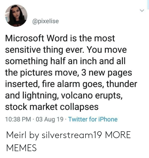 Stock Market: @pixelise  Microsoft Word is the most  sensitive thing ever. You move  something half an inch and all  the pictures move, 3 new pages  inserted, fire alarm goes, thunder  and lightning, volcano erupts,  stock market collapses  10:38 PM 03 Aug 19 Twitter for iPhone Meirl by silverstream19 MORE MEMES
