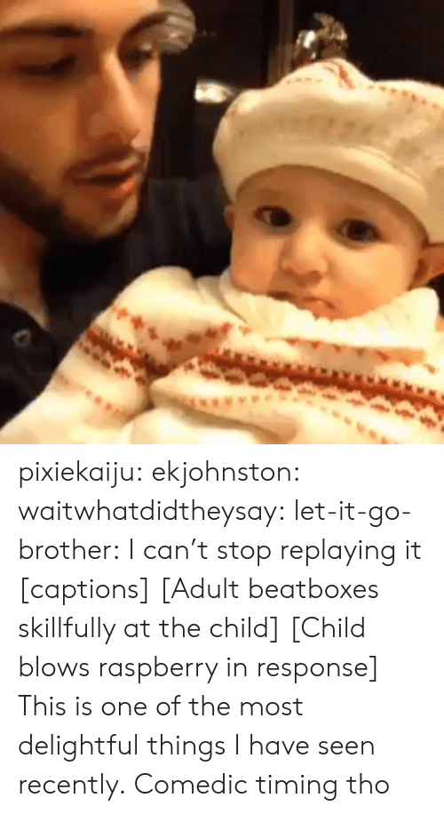 delightful: pixiekaiju:  ekjohnston:  waitwhatdidtheysay:  let-it-go-brother:  I can't stop replaying it  [captions] [Adult beatboxes skillfully at the child] [Child blows raspberry in response]  This is one of the most delightful things I have seen recently.   Comedic timing tho