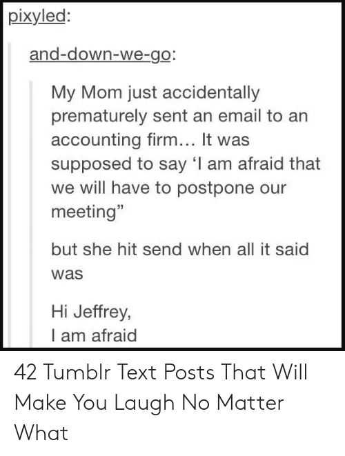 """sex memes tumblr: pixyled  and-down-we-go.  My Mom just accidentally  prematurely sent an email to an  accounting firm... It was  supposed to say 'I am afraid that  we will have to postpone our  meeting""""  but she hit send when all it said  was  Hi Jeffrey,  I am afraid 42 Tumblr Text Posts That Will Make You Laugh No Matter What"""
