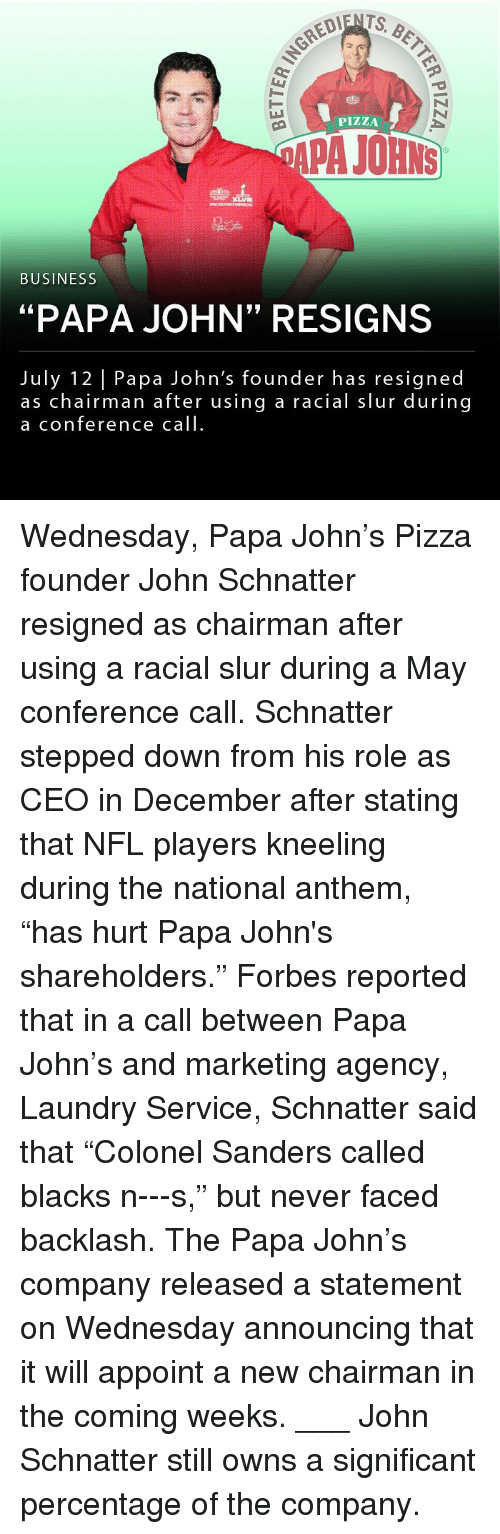 "apa: PIZZA  APA JOHNS  BUSINESS  ""PAPA JOHN"" RESIGNS  July 12 Papa John's founder has resigned  as chairman after using a racial slur during  a conference call Wednesday, Papa John's Pizza founder John Schnatter resigned as chairman after using a racial slur during a May conference call. Schnatter stepped down from his role as CEO in December after stating that NFL players kneeling during the national anthem, ""has hurt Papa John's shareholders."" Forbes reported that in a call between Papa John's and marketing agency, Laundry Service, Schnatter said that ""Colonel Sanders called blacks n---s,"" but never faced backlash. The Papa John's company released a statement on Wednesday announcing that it will appoint a new chairman in the coming weeks. ___ John Schnatter still owns a significant percentage of the company."