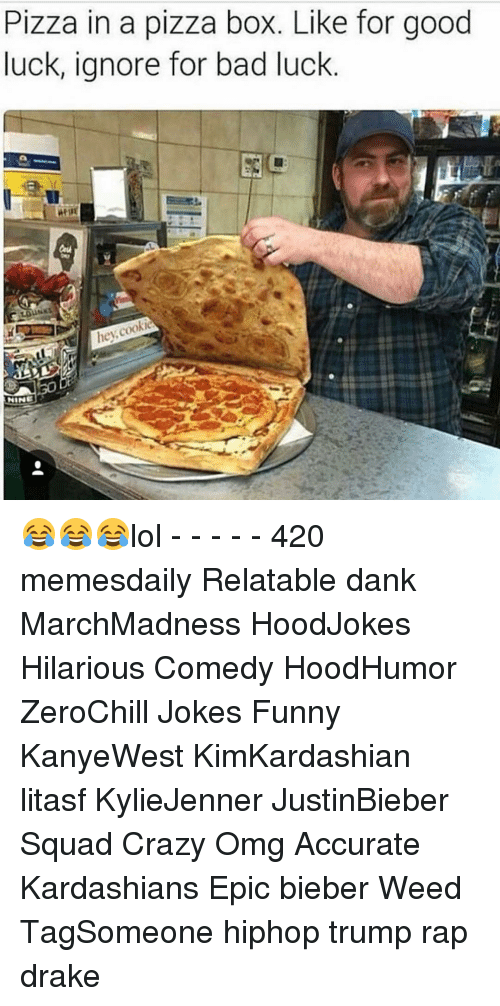 Cookiness: Pizza in a pizza box. Like for good  luck, ignore for bad luck  hey  cookie  NINE 😂😂😂lol - - - - - 420 memesdaily Relatable dank MarchMadness HoodJokes Hilarious Comedy HoodHumor ZeroChill Jokes Funny KanyeWest KimKardashian litasf KylieJenner JustinBieber Squad Crazy Omg Accurate Kardashians Epic bieber Weed TagSomeone hiphop trump rap drake
