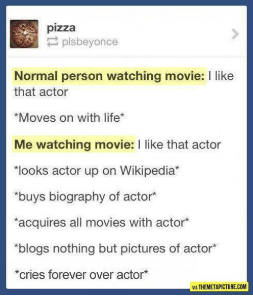 Themetapictures: pizza  P plsbeyonce  Normal person watching movie: I like  that actor  *Moves on with life  Me watching movie: l like that actor  *looks actor up on Wikipedia  buys biography of actor  *acquires all movies with actor  *blogs nothing but pictures of actor*  *cries forever over actor  VIA THEMETAPICTURE COM