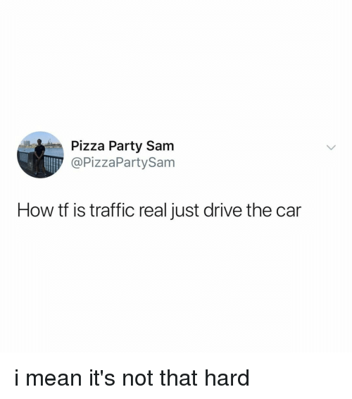 Party, Pizza, and Traffic: Pizza Party Sam  @PizzaPartySam  How tf is traffic real just drive the car i mean it's not that hard