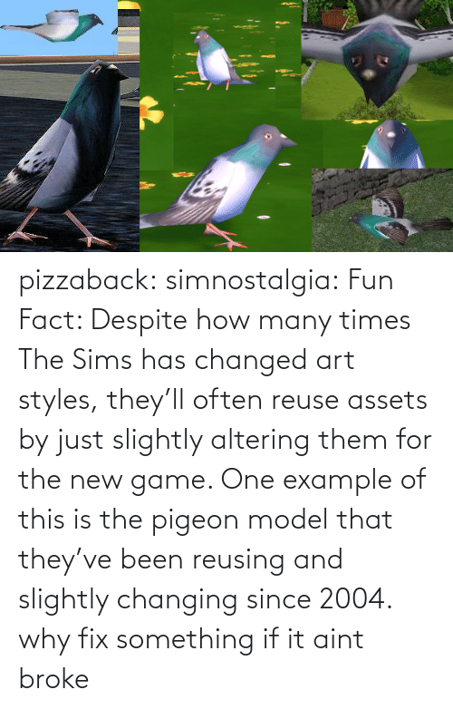 How Many: pizzaback: simnostalgia: Fun Fact: Despite how many times The Sims has changed art styles, they'll often reuse assets by just slightly altering them for the new game. One example of this is the pigeon model that they've been reusing and slightly changing since 2004.  why fix something if it aint broke