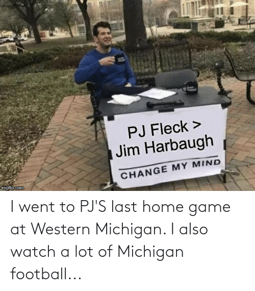 Jim Harbaugh: PJ Fleck >  | Jim Harbaugh  CHANGE MY MIND  imgflip.com I went to PJ'S last home game at Western Michigan. I also watch a lot of Michigan football...