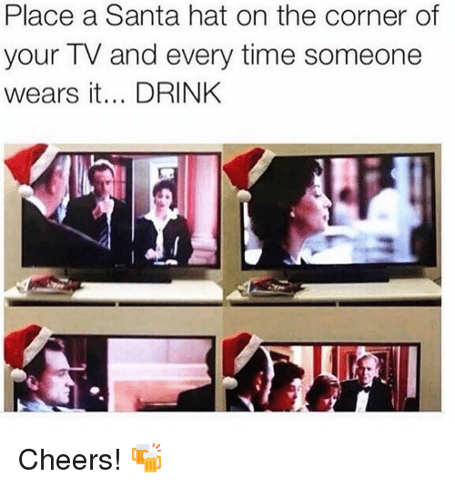 Memes, Santa, and Time: Place a Santa hat on the corner of  your TV and every time someone  wears it... DRINK Cheers! 🍻