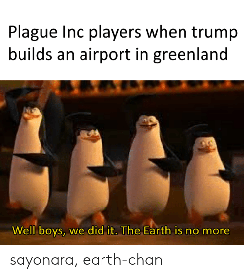 chan: Plague Inc players when trump  builds an airport in greenland  Well boys, we did it. The Earth is no more sayonara, earth-chan