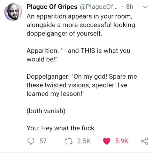 """doppelganger: Plague Of Gripes @PlagueOf... 8h v  An apparition appears in your room,  alongside a more successful looking  doppelganger of yourself.  Apparition:- and THIS is what you  would be!""""  Doppelganger: """"Oh my god! Spare me  these twisted visions, specter! l've  learned my lesson!""""  (both vanish)  You: Hey what the fuck"""