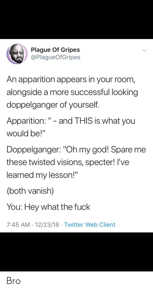 """alongside: Plague Of Gripes  @PlagueOfGripes  An apparition appears in your room,  alongside a more successful looking  doppelganger of yourself.  Apparition: """" - and THIS is what you  would be!""""  Doppelganger: """"Oh my god! Spare me  these twisted visions, specter! I've  learned my lesson!""""  (both vanish)  You: Hey what the fuck  7:45 AM 12/23/18 Twitter Web Client Bro"""