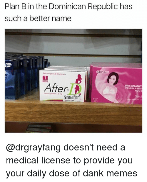 dominican republic: Plan B in the Dominican Republic has  such a better name  After  PREGNANC  RAPNO  HCG @drgrayfang doesn't need a medical license to provide you your daily dose of dank memes