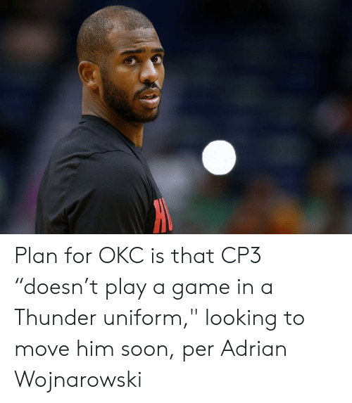 "adrian: Plan for OKC is that CP3 ""doesn't play a game in a Thunder uniform,"" looking to move him soon, per Adrian Wojnarowski"
