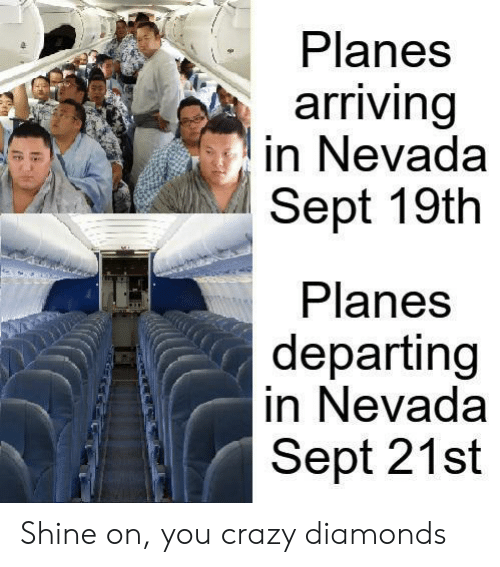 Crazy, Sept, and Planes: Planes  arriving  in Nevada  Sept 19th  Planes  departing  in Nevada  Sept 21st Shine on, you crazy diamonds