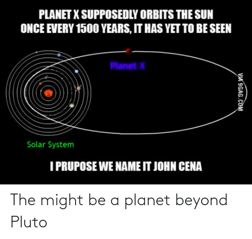9gag, John Cena, and Pluto: PLANET X SUPPOSEDLY ORBITS THE SUN  ONCE EVERY 150O YEARS, IT HAS YET TO BE SEEN  Planet X  Solar System  I PRUPOSE WE NAME IT JOHN CENA  VIA 9GAG.COM The might be a planet beyond Pluto
