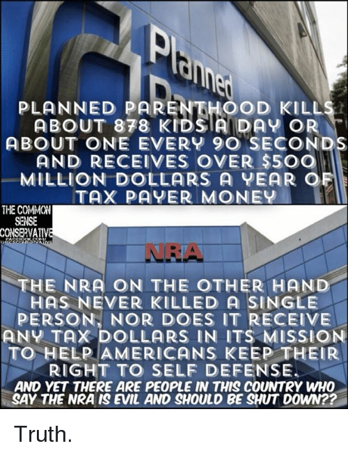 Memes, Money, and Common: PLANNED PARENTHOOD KILLS  ABOUT 878 KIDS!A DAY OR  ABOUT ONE EVERY 9O SECONDS  AND RECEIVES OVER $5OO  MILLION DOLLARS A YEAR OF  TAX PAYER MONEY  THE COMMON  SENSE  VA  NRA  THE NRA ON THE OTHER HAND  HAS NEVER KILLED A SINGLE  PERSON, NOR DOES IT RECEIVE  ANY TAX DOLLARS IN ITS MISSION  TO HELP AMERICANS KEEP THEIR  RIGHT TO SELF DEFENSE.  AND YET THERE ARE PEOPLE IN THIS COUNTRY WHO  SAY THE NRA IS EVIL AND SHOULD BE SHUT DOWN?? Truth.