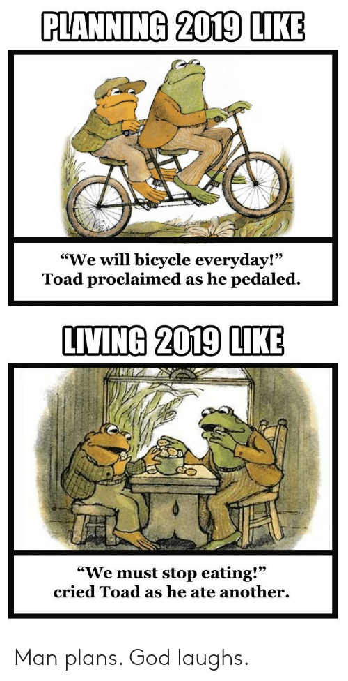"We Must Stop Eating Cried Toad As He Ate Another: PLANNING 2019 LIKE  ""We will bicycle everyday!""  Toad proclaimed as he pedaled.  9)  LIVING 2019 LIKE  ""We must stop eating!""  cried Toad as he ate another. Man plans. God laughs."