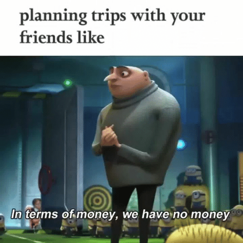 Friends, Money, and Trips: planning trips with your  friends like  In terms of money, we have no money